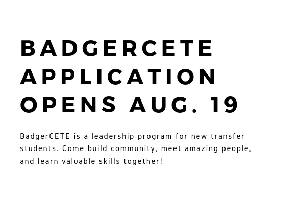 BADGERCETE APPLICATION OPENS AUG. 19, BadgerCETE is a leadership program for new transfer students. Come build community, meet amazing people, and learn valuable skills together!