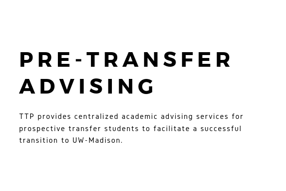 The Transfer Transition Program provides centralized academic advising services for prospective transfer students to facilitate a successful transition to UW-Madison.